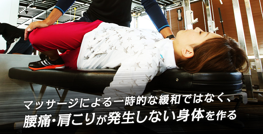 マッサージによる一時的な緩和ではなく、腰痛・肩こりが発生しない身体を作る