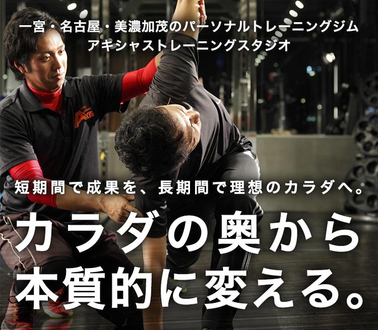 一宮・名古屋・美濃加茂のパーソナルトレーニングジムアキシャストレーニングスタジオ短期間で成果を、長期間で理想のカラダへ。カラダの奥から本質的に変える。